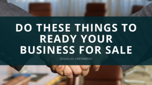 Douglas Greenberg Advises You to Do These Things to Ready Your Business for Sale