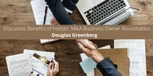 Douglas Greenberg Discusses Benefits of Holistic M&A Business Owner Roundtables